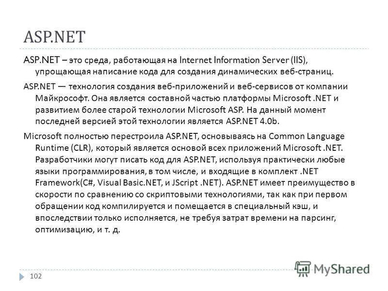 ASP.NET ASP.NET – это среда, работающая на Internet Information Server (IIS), упрощающая написание кода для создания динамических веб - страниц. ASP.NET технология создания веб - приложений и веб - сервисов от компании Майкрософт. Она является состав