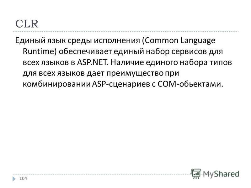CLR Единый язык среды исполнения (Common Language Runtime) обеспечивает единый набор сервисов для всех языков в ASP.NET. Наличие единого набора типов для всех языков дает преимущество при комбинировании ASP- сценариев с СОМ - обьектами. 104