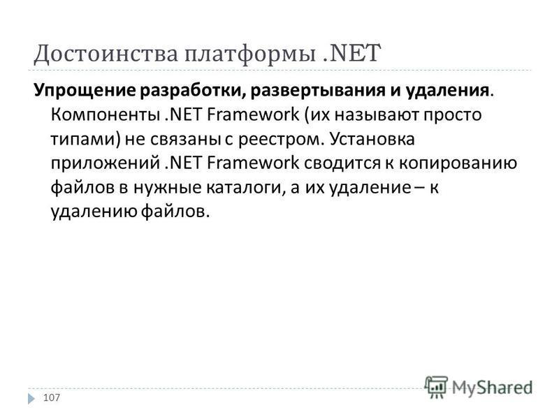 Достоинства платформы.NET Упрощение разработки, развертывания и удаления. Компоненты.NET Framework ( их называют просто типами ) не связаны с реестром. Установка приложений.NET Framework сводится к копированию файлов в нужные каталоги, а их удаление