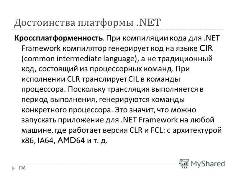 Достоинства платформы.NET Кроссплатформенность. При компиляции кода для.NET Framework компилятор генерирует код на языке CIR (common intermediate language), а не традиционный код, состоящий из процессорных команд. При исполнении CLR транслирует CIL в