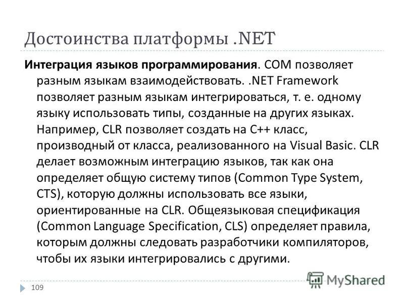 Достоинства платформы.NET Интеграция языков программирования. СОМ позволяет разным языкам взаимодействовать..NET Framework позволяет разным языкам интегрироваться, т. е. одному языку использовать типы, созданные на других языках. Например, CLR позвол