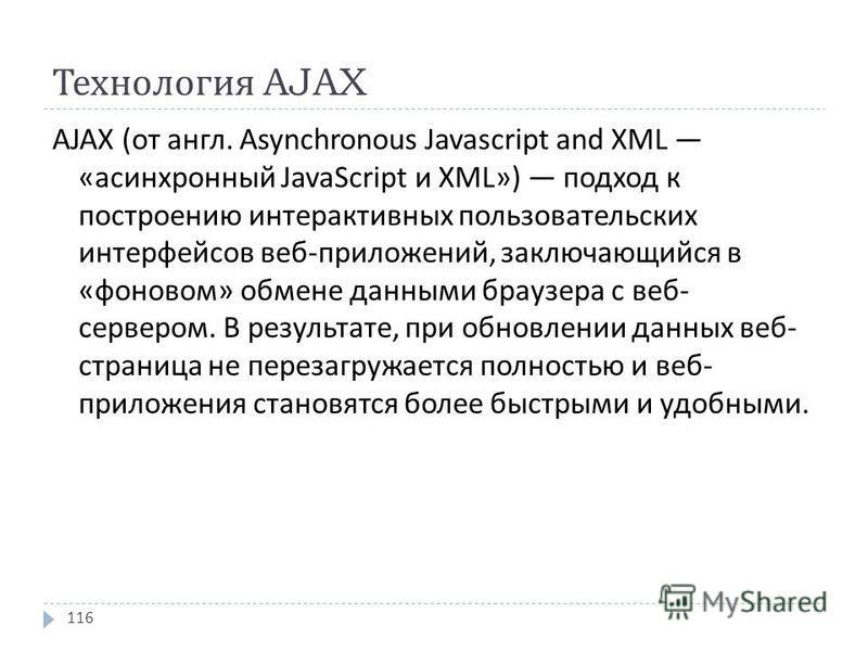 Технология AJAX AJAX ( от англ. Asynchronous Javascript and XML « асинхронный JavaScript и XML») подход к построению интерактивных пользовательских интерфейсов веб - приложений, заключающийся в « фоновом » обмене данными браузера с веб - сервером. В