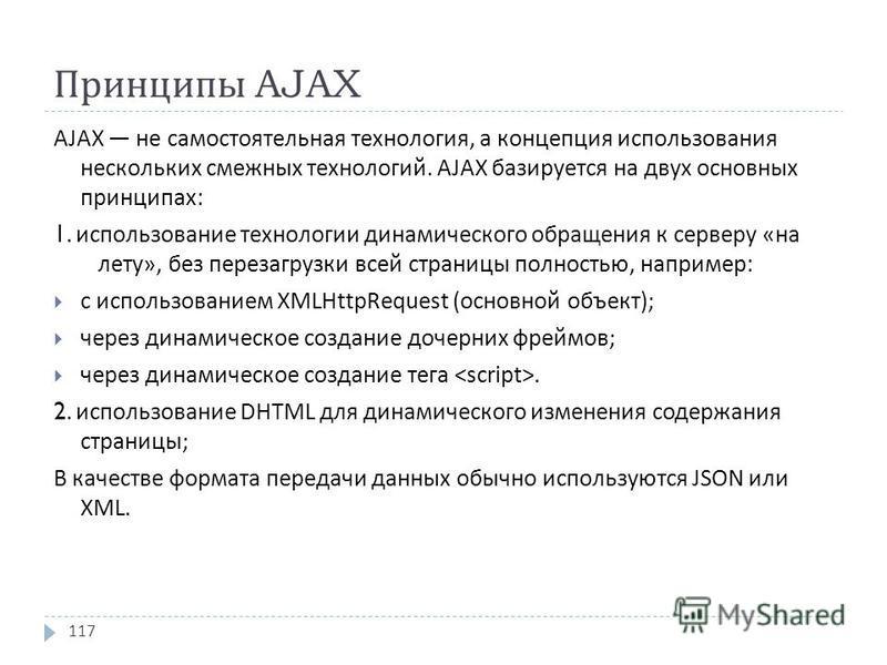 Принципы AJAX AJAX не самостоятельная технология, а концепция использования нескольких смежных технологий. AJAX базируется на двух основных принципах : 1. использование технологии динамического обращения к серверу « на лету », без перезагрузки всей с