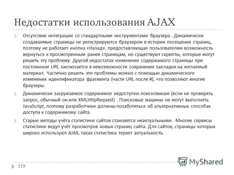 Недостатки использования AJAX 1. Отсутствие интеграции со стандартными инструментами браузера. Динамически создаваемые страницы не регистрируются браузером в истории посещения страниц, поэтому не работает кнопка « Назад », предоставляющая пользовател