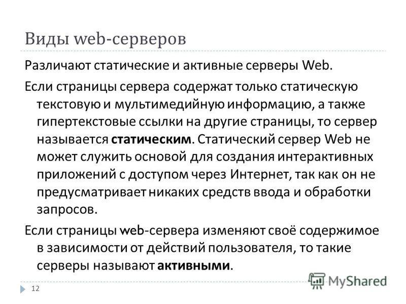 Виды web- серверов Различают статические и активные серверы Web. Если страницы сервера содержат только статическую текстовую и мультимедийную информацию, а также гипертекстовые ссылки на другие страницы, то сервер называется статическим. Статический