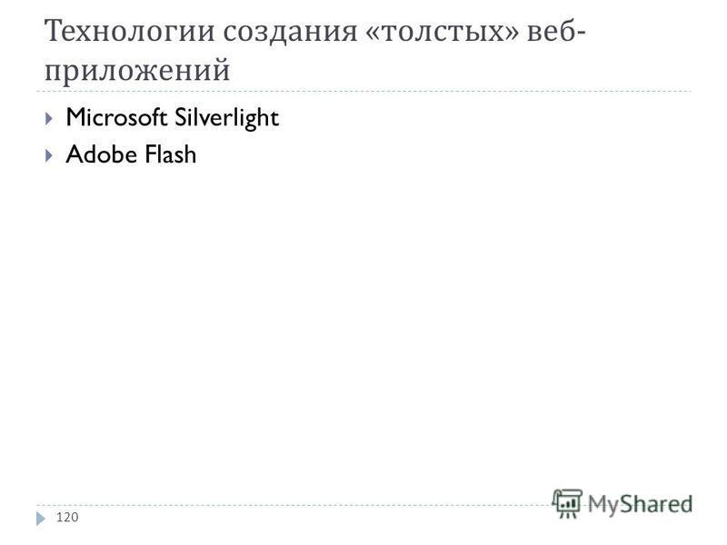Технологии создания « толстых » веб - приложений Microsoft Silverlight Adobe Flash 120