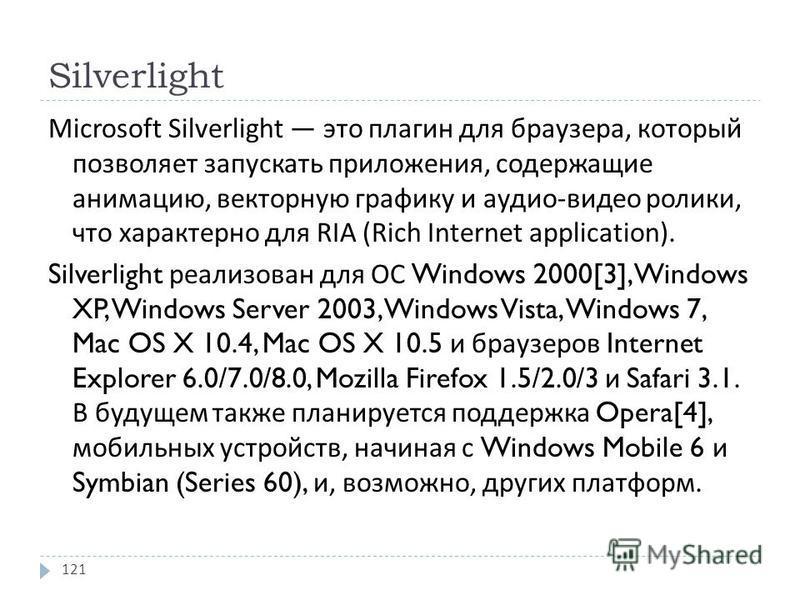 Silverlight Microsoft Silverlight это плагин для браузера, который позволяет запускать приложения, содержащие анимацию, векторную графику и аудио - видео ролики, что характерно для RIA (Rich Internet application). Silverlight реализован для ОС Window