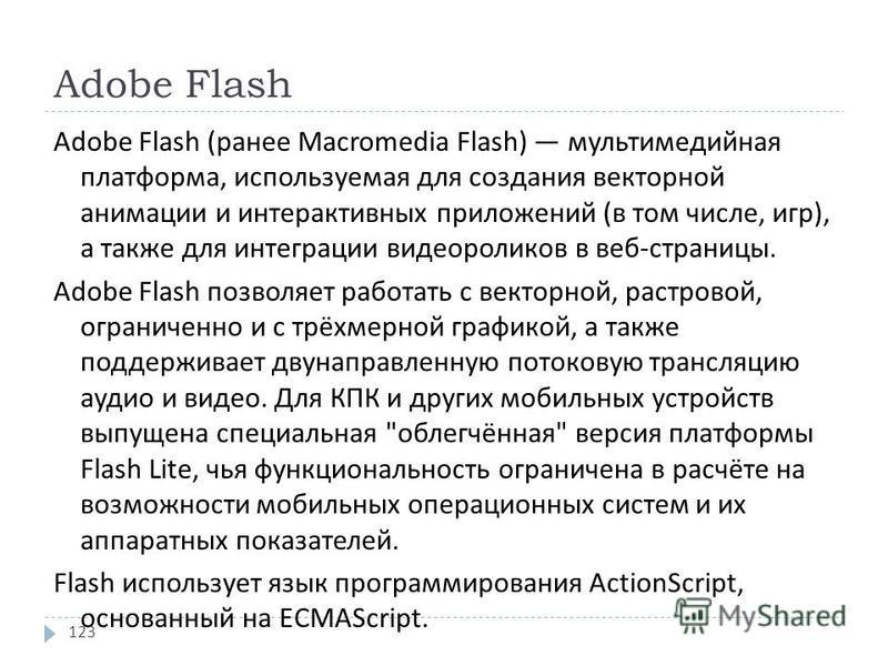 Adobe Flash Adobe Flash ( ранее Macromedia Flash) мультимедийная платформа, используемая для создания векторной анимации и интерактивных приложений ( в том числе, игр ), а также для интеграции видеороликов в веб - страницы. Adobe Flash позволяет рабо