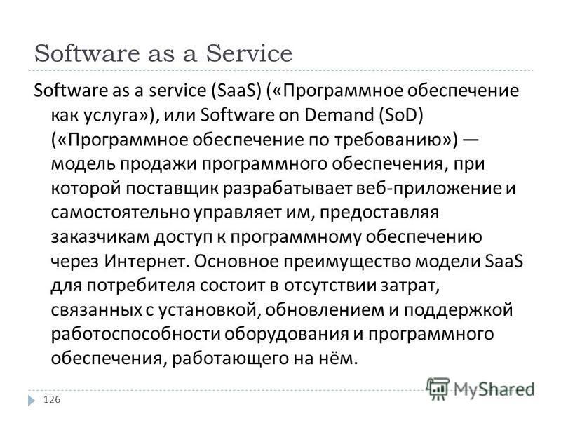 Software as a Service Software as a service (SaaS) (« Программное обеспечение как услуга »), или Software on Demand (SoD) (« Программное обеспечение по требованию ») модель продажи программного обеспечения, при которой поставщик разрабатывает веб - п