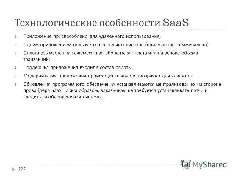 Технологические особенности SaaS 1. Приложение приспособлено для удаленного использования ; 2. Одним приложением пользуется несколько клиентов ( приложение коммунально ); 3. Оплата взымается как ежемесячная абонентская плата или на основе объема тран