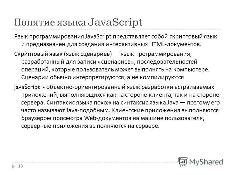 Понятие языка JavaScript Язык программирования JavaScript представляет собой скриптовый язык и предназначен для создания интерактивных HTML- документов. Скриптовый язык ( язык сценариев ) язык программирования, разработанный для записи « сценариев »,