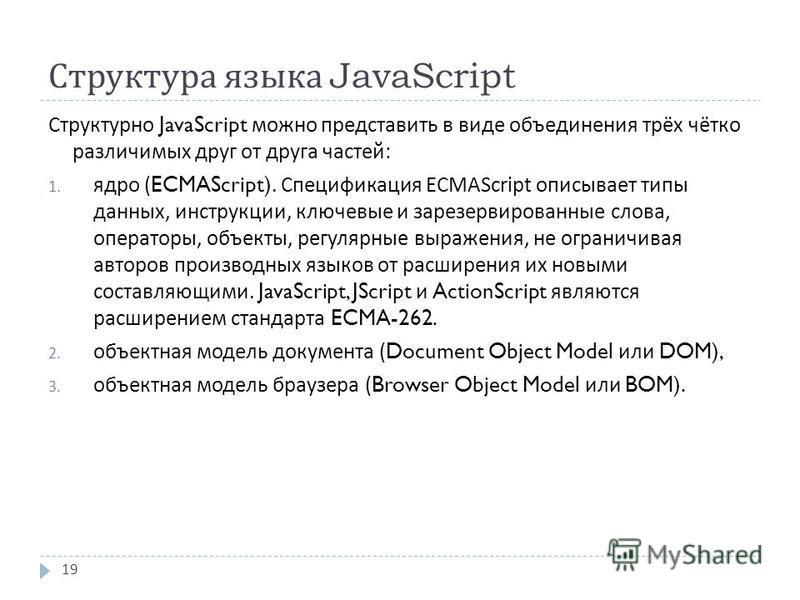 Структура языка JavaScript Структурно JavaScript можно представить в виде объединения трёх чётко различимых друг от друга частей : 1. ядро (ECMAScript). Спецификация ECMAScript описывает типы данных, инструкции, ключевые и зарезервированные слова, оп