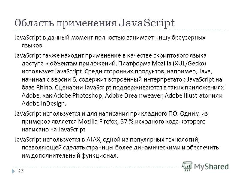 Область применения JavaScript JavaScript в данный момент полностью занимает нишу браузерных языков. JavaScript также находит применение в качестве скриптового языка доступа к объектам приложений. Платформа Mozilla (XUL/Gecko) использует JavaScript. С