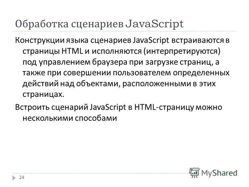 Обработка сценариев JavaScript Конструкции языка сценариев JavaScript встраиваются в страницы HTML и исполняются ( интерпретируются ) под управлением браузера при загрузке страниц, а также при совершении пользователем определенных действий над объект