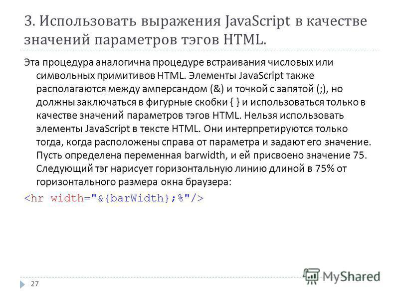 3. Использовать выражения JavaScript в качестве значений параметров тэгов HTML. Эта процедура аналогична процедуре встраивания числовых или символьных примитивов HTML. Элементы JavaScript также располагаются между амперсандом (&) и точкой с запятой (