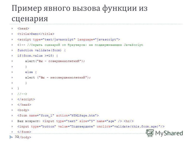 Пример явного вызова функции из сценария Demo <!-- //Скрыть сценарий от браузеров: не поддерживающих JavaScript function validate(form) { if(form.value >=18) { alert(