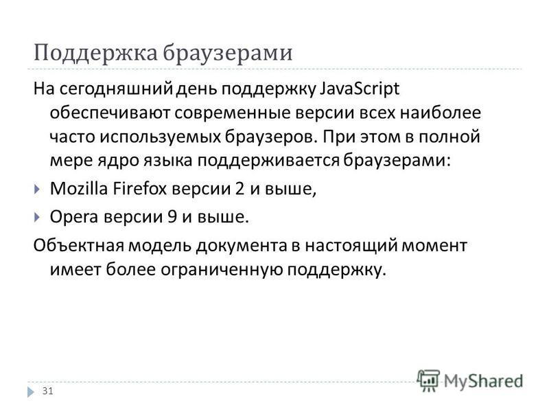 Поддержка браузерами На сегодняшний день поддержку JavaScript обеспечивают современные версии всех наиболее часто используемых браузеров. При этом в полной мере ядро языка поддерживается браузерами : Mozilla Firefox версии 2 и выше, Opera версии 9 и