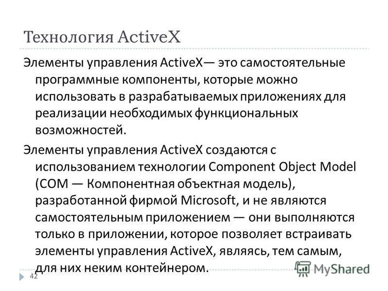 Технология ActiveX Элементы управления ActiveX это самостоятельные программные компоненты, которые можно использовать в разрабатываемых приложениях для реализации необходимых функциональных возможностей. Элементы управления ActiveX создаются с исполь