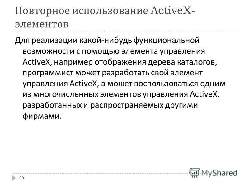 Повторное использование ActiveX- элементов Для реализации какой - нибудь функциональной возможности с помощью элемента управления ActiveX, например отображения дерева каталогов, программист может разработать свой элемент управления ActiveX, а может в