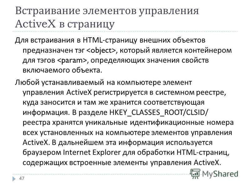 Встраивание элементов управления ActiveX в страницу Для встраивания в HTML- страницу внешних объектов предназначен тэг, который является контейнером для тэгов, определяющих значения свойств включаемого объекта. Любой устанавливаемый на компьютере эле