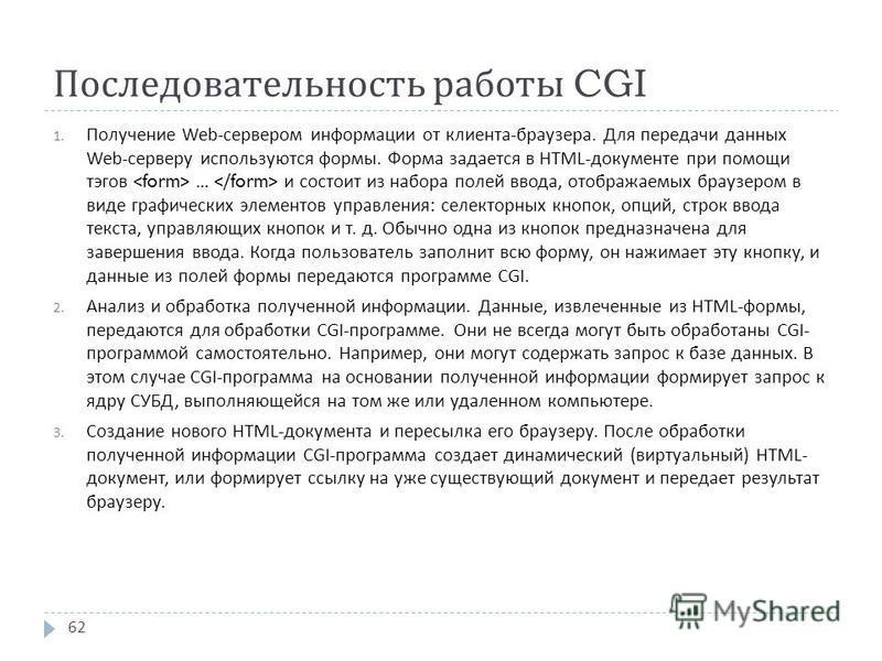 Последовательность работы CGI 1. Получение Web- сервером информации от клиента - браузера. Для передачи данных Web- серверу используются формы. Форма задается в HTML- документе при помощи тэгов … и состоит из набора полей ввода, отображаемых браузеро