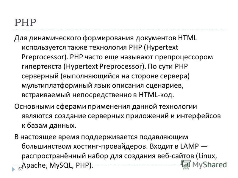 PHP Для динамического формирования документов HTML используется также технология PHP (Hypertext Preprocessor). PHP часто еще называют препроцессором гипертекста (Hypertext Preprocessor). По сути PHP серверный ( выполняющийся на стороне сервера ) муль