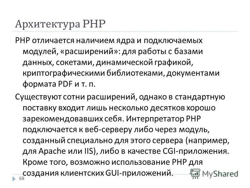 Архитектура PHP PHP отличается наличием ядра и подключаемых модулей, « расширений »: для работы с базами данных, сокетами, динамической графикой, криптографическими библиотеками, документами формата PDF и т. п. Существуют сотни расширений, однако в с