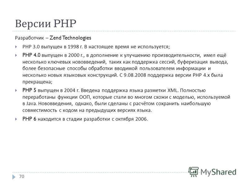 Версии PHP Разработчик – Zend Technologies PHP 3.0 выпущен в 1998 г. В настоящее время не используется ; PHP 4.0 выпущен в 2000 г., в дополнение к улучшению производительности, имел ещё несколько ключевых нововведений, таких как поддержка сессий, буф