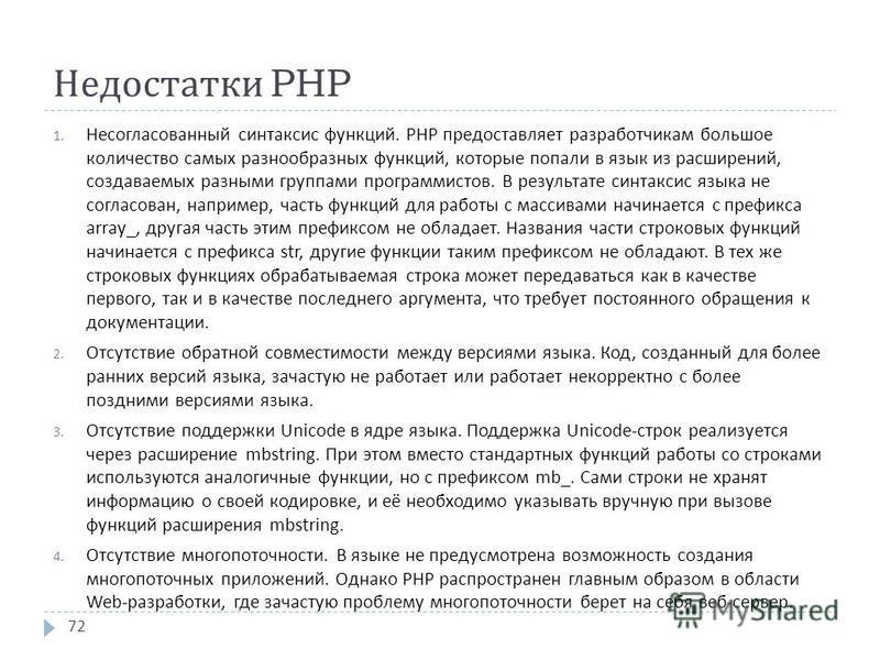 Недостатки PHP 1. Несогласованный синтаксис функций. PHP предоставляет разработчикам большое количество самых разнообразных функций, которые попали в язык из расширений, создаваемых разными группами программистов. В результате синтаксис языка не согл