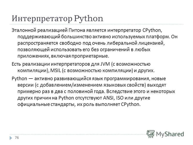 Интерпретатор Python Эталонной реализацией Питона является интерпретатор CPython, поддерживающий большинство активно используемых платформ. Он распространяется свободно под очень либеральной лицензией, позволяющей использовать его без ограничений в л