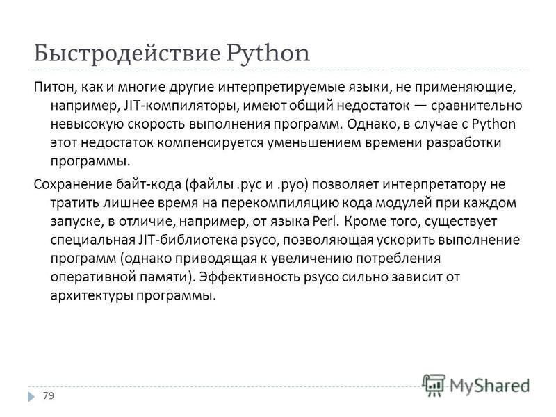 Быстродействие Python Питон, как и многие другие интерпретируемые языки, не применяющие, например, JIT- компиляторы, имеют общий недостаток сравнительно невысокую скорость выполнения программ. Однако, в случае с Python этот недостаток компенсируется