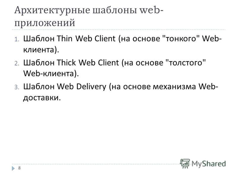 Архитектурные шаблоны web- приложений 1. Шаблон Thin Web Client ( на основе  тонкого  Web- клиента ). 2. Шаблон Thick Web Client ( на основе  толстого  Web- клиента ). 3. Шаблон Web Delivery ( на основе механизма Web- доставки. 8