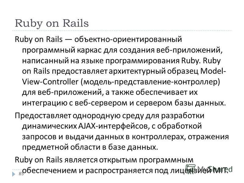 Ruby on Rails Ruby on Rails объектно - ориентированный программный каркас для создания веб - приложений, написанный на языке программирования Ruby. Ruby on Rails предоставляет архитектурный образец Model- View-Controller ( модель - представление - ко