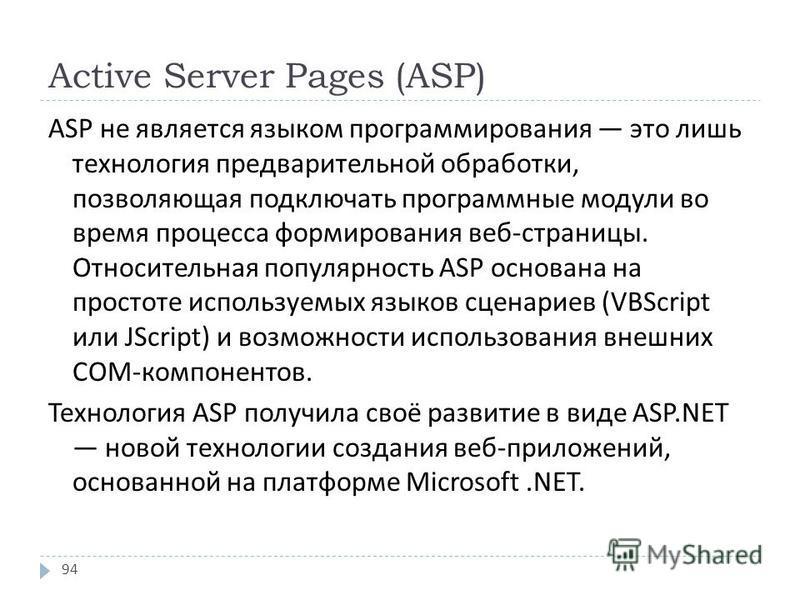 Active Server Pages (ASP) ASP не является языком программирования это лишь технология предварительной обработки, позволяющая подключать программные модули во время процесса формирования веб - страницы. Относительная популярность ASP основана на прост