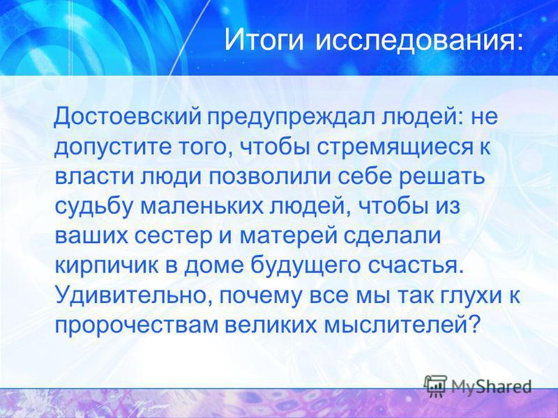 Итоги исследования: Достоевский предупреждал людей: не допустите того, чтобы стремящиеся к власти люди позволили себе решать судьбу маленьких людей, чтобы из ваших сестер и матерей сделали кирпичик в доме будущего счастья. Удивительно, почему все мы