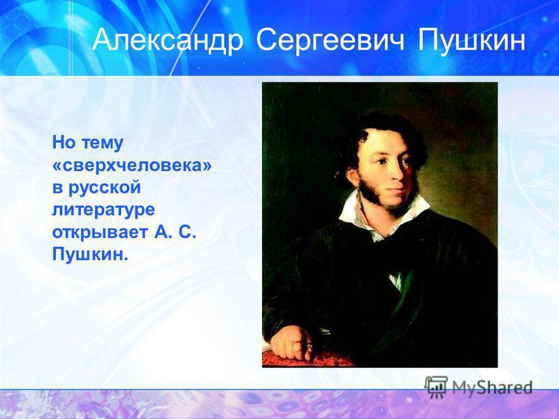 Александр Сергеевич Пушкин Но тему «сверхчеловека» в русской литературе открывает А. С. Пушкин.