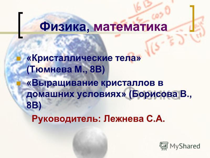 Физика, математика «Кристаллические тела» (Тюмнева М., 8В) «Выращивание кристаллов в домашних условиях» (Борисова В., 8В) Руководитель: Лежнева С.А.