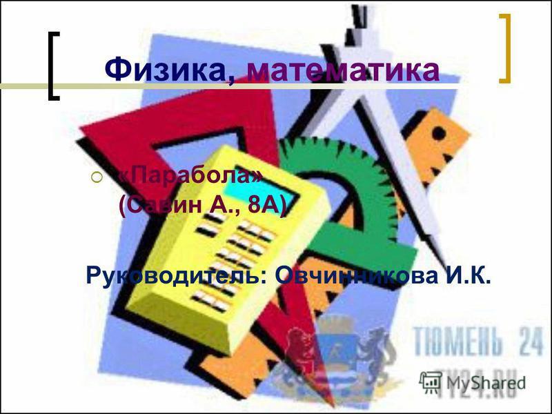 «Парабола» (Савин А., 8А) Руководитель: Овчинникова И.К. Физика, математика