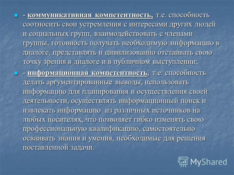 - коммуникативная компетентность, т.е. способность соотносить свои устремления с интересами других людей и социальных групп, взаимодействовать с членами группы, готовность получать необходимую информацию в диалоге, представлять и цивилизованно отстаи