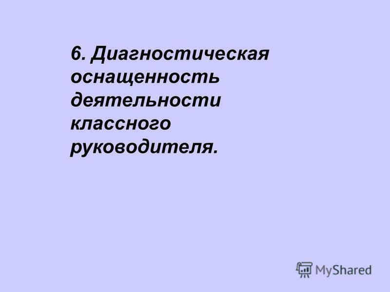 6. Диагностическая оснащенность деятельности классного руководителя.