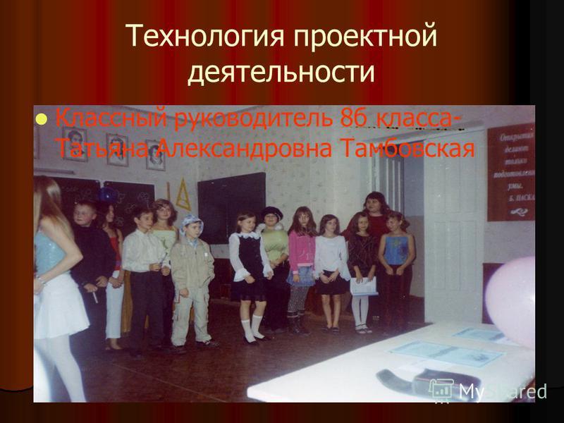 Технология проектной деятельности Классный руководитель 8 б класса- Татьяна Александровна Тамбовская