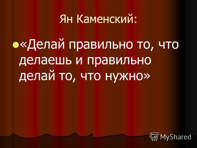 Ян Каменский: «Делай правильно то, что делаешь и правильно делай то, что нужно»