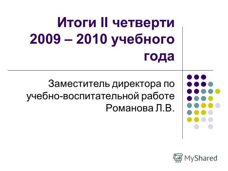 Итоги II четверти 2009 – 2010 учебного года Заместитель директора по учебно-воспитательной работе Романова Л.В.
