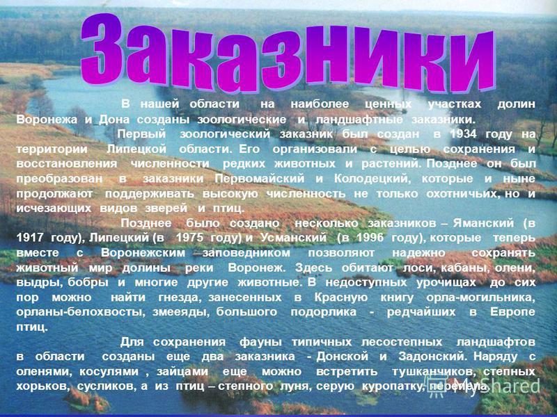 В нашей области на наиболее ценных участках долин Воронежа и Дона созданы зоологические и ландшафтные заказники. Первый зоологический заказник был создан в 1934 году на территории Липецкой области. Его организовали с целью сохранения и восстановления