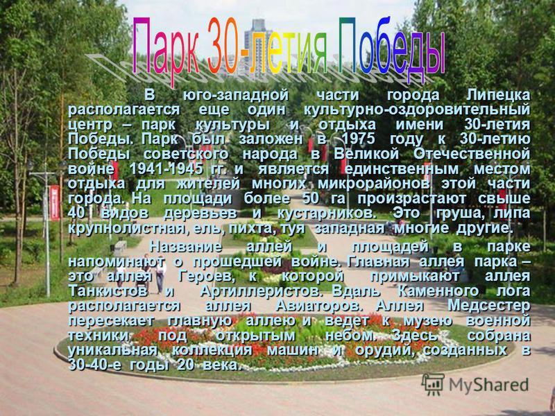 В юго-западной части города Липецка располагается еще один культурно-оздоровительный центр – парк культуры и отдыха имени 30-летия Победы. Парк был заложен в 1975 году к 30-летию Победы советского народа в Великой Отечественной войне 1941-1945 гг. и