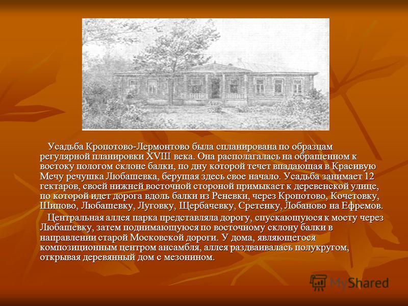 Усадьба Кропотово-Лермонтово была спланирована по образцам регулярной планировки XVIII века. Она располагалась на обращенном к востоку пологом склоне балки, по дну которой течет впадающая в Красивую Мечу речушка Любашевка, берущая здесь свое начало.