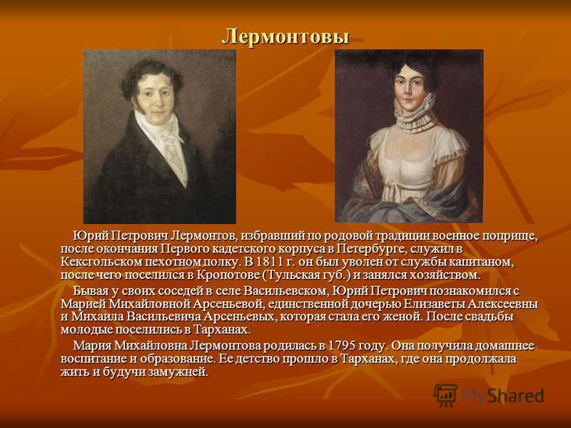 Лермонтовы Юрий Петрович Лермонтов, избравший по родовой традиции военное поприще, после окончания Первого кадетского корпуса в Петербурге, служил в Кексгольском пехотном полку. В 1811 г. он был уволен от службы капитаном, после чего поселился в Кроп