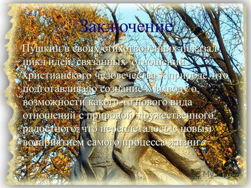 Пушкин в своих стихотворениях показал цикл идей, связанных отношений христианского человечества к природе, что подготавливало сознание к выводу о возможности какого-то нового вида отношений с природой :дружественного, радостного, что переплеталось с