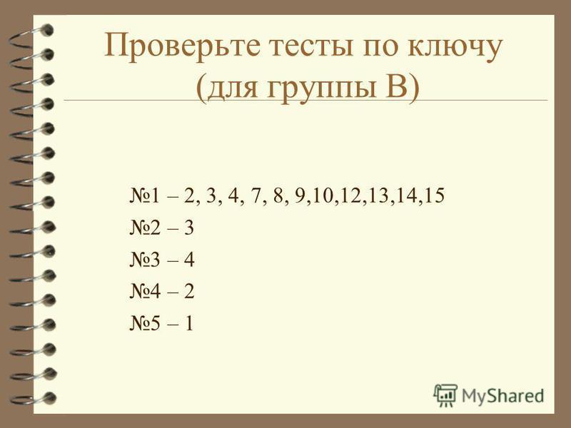 Проверьте тесты по ключу (для группы В) 1 – 2, 3, 4, 7, 8, 9,10,12,13,14,15 2 – 3 3 – 4 4 – 2 5 – 1