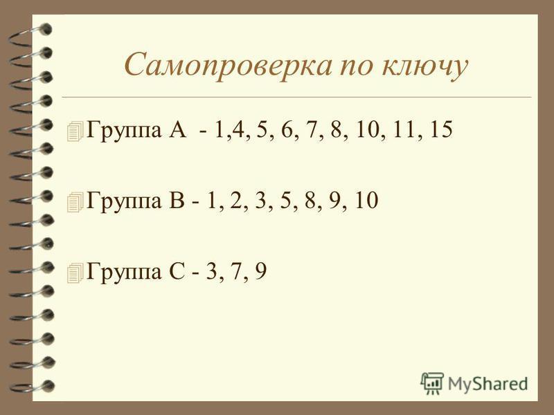 Самопроверка по ключу 4 Группа А - 1,4, 5, 6, 7, 8, 10, 11, 15 4 Группа В - 1, 2, 3, 5, 8, 9, 10 4 Группа С - 3, 7, 9
